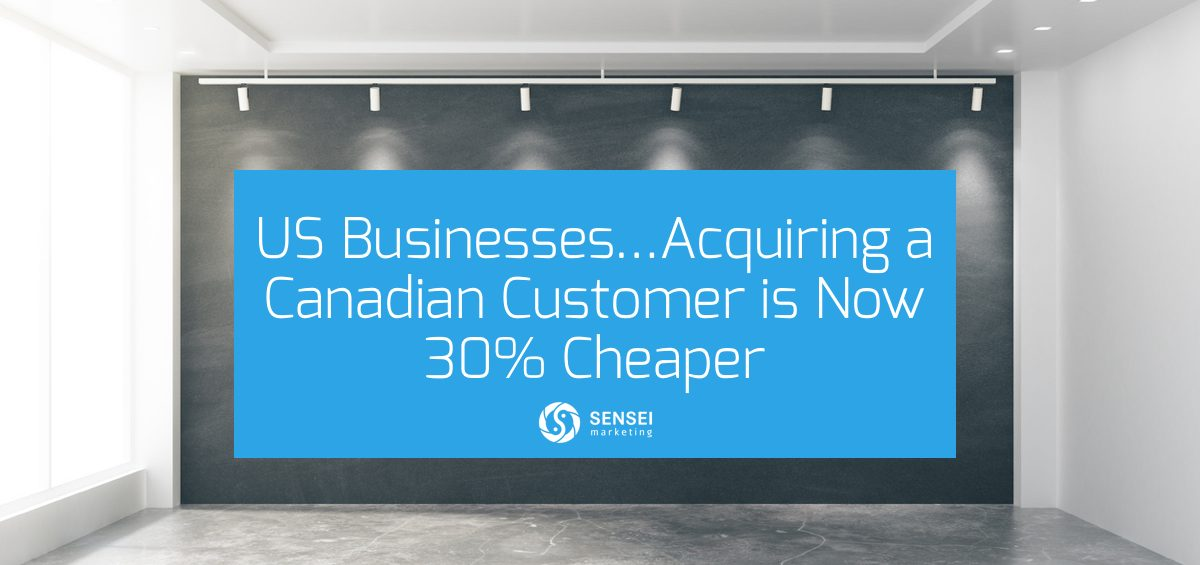 US Businesses…Acquiring a Canadian Customer is Now 30% Cheaper