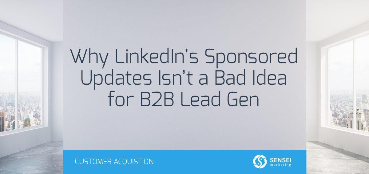 Why LinkedIn's Sponsored Updates Isn't a Bad Idea for B2B Lead Gen